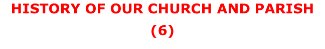HISTORY OF OUR CHURCH AND PARISH (6)